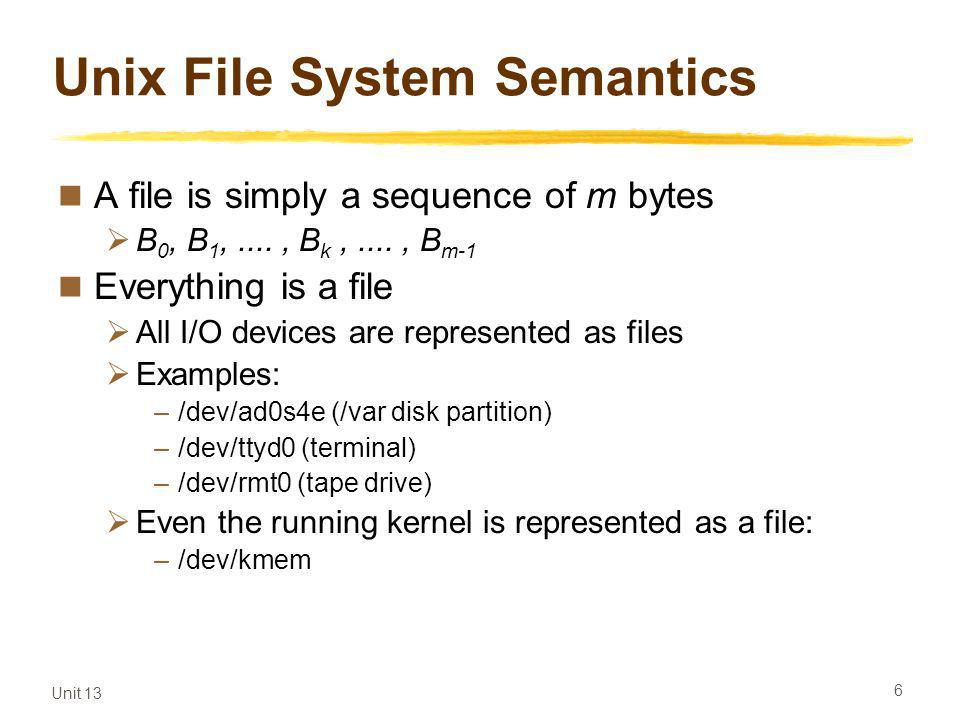 Unit 13 6 Unix File System Semantics A file is simply a sequence of m bytes B 0, B 1,...., B k,...., B m-1 Everything is a file All I/O devices are represented as files Examples: –/dev/ad0s4e (/var disk partition) –/dev/ttyd0 (terminal) –/dev/rmt0 (tape drive) Even the running kernel is represented as a file: –/dev/kmem
