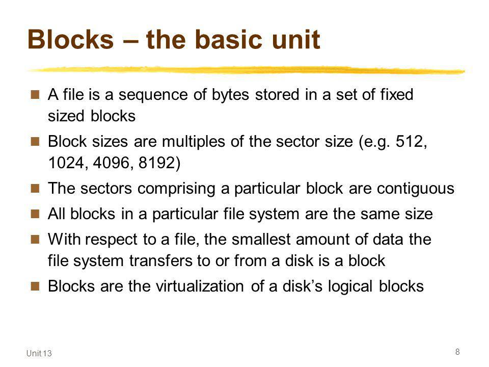 Unit 13 8 Blocks – the basic unit A file is a sequence of bytes stored in a set of fixed sized blocks Block sizes are multiples of the sector size (e.g.