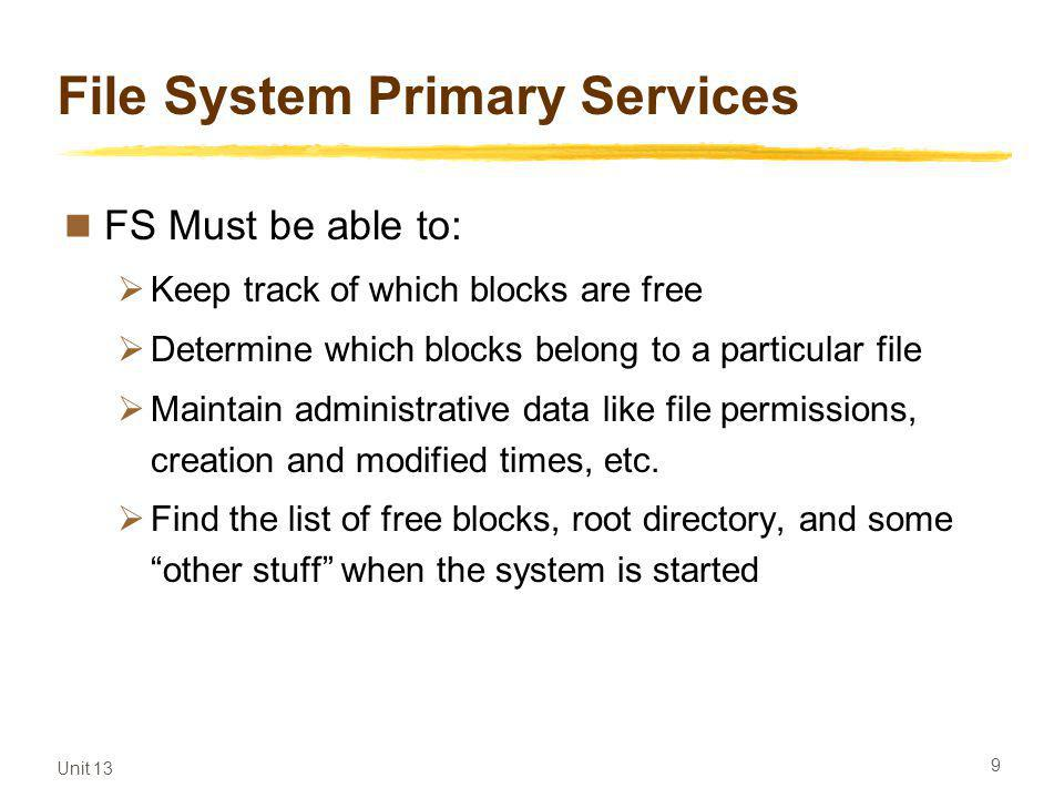 Unit 13 9 File System Primary Services FS Must be able to: Keep track of which blocks are free Determine which blocks belong to a particular file Maintain administrative data like file permissions, creation and modified times, etc.