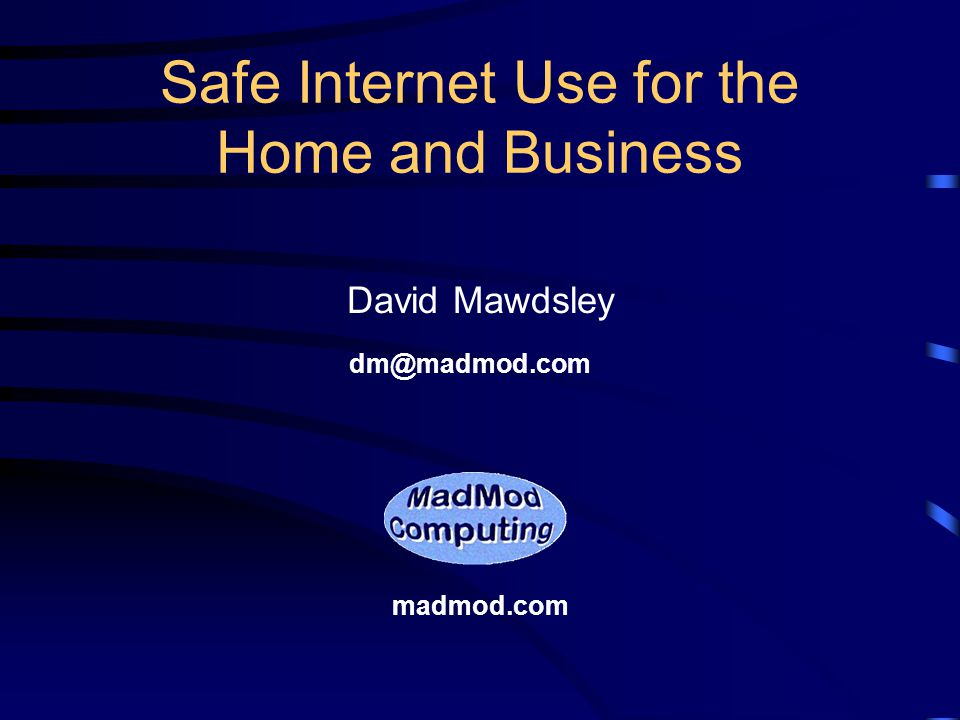 Safe Internet Use for the Home and Business David Mawdsley madmod.com