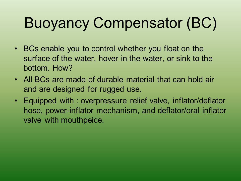 Buoyancy Compensator (BC) BCs enable you to control whether you float on the surface of the water, hover in the water, or sink to the bottom. How? All