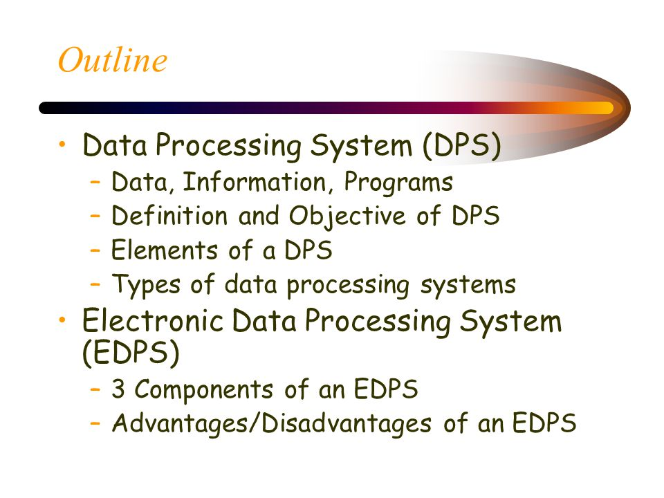 Outline Data Processing System (DPS) –Data, Information, Programs –Definition and Objective of DPS –Elements of a DPS –Types of data processing systems Electronic Data Processing System (EDPS) –3 Components of an EDPS –Advantages/Disadvantages of an EDPS