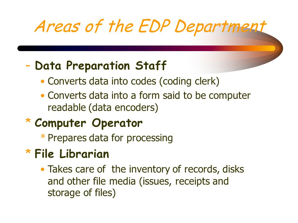 Areas of the EDP Department OPERATIONS –controls all of the day-to-day activities which take place within the data processing department. *Data Prepar