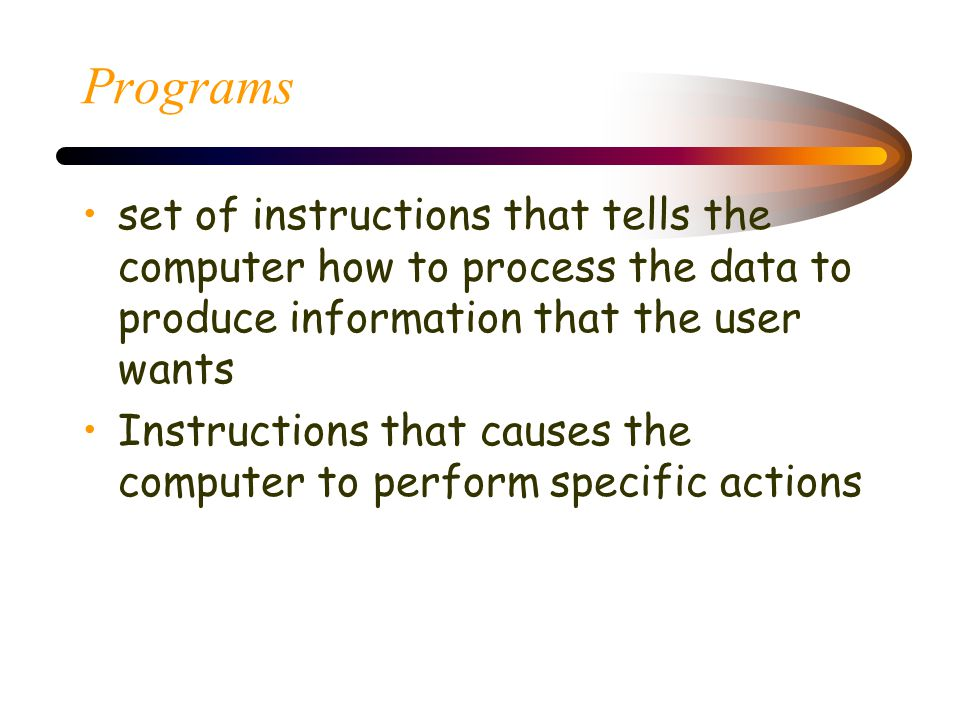 Programs set of instructions that tells the computer how to process the data to produce information that the user wants Instructions that causes the computer to perform specific actions