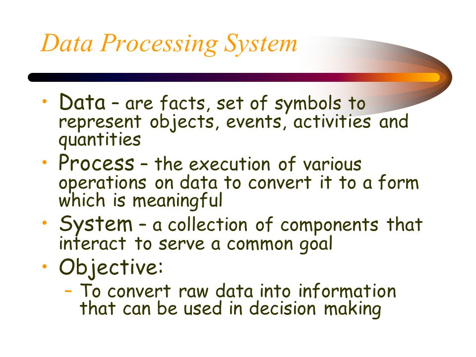 Data Processing System Data – are facts, set of symbols to represent objects, events, activities and quantities Process – the execution of various operations on data to convert it to a form which is meaningful System – a collection of components that interact to serve a common goal Objective: –To convert raw data into information that can be used in decision making