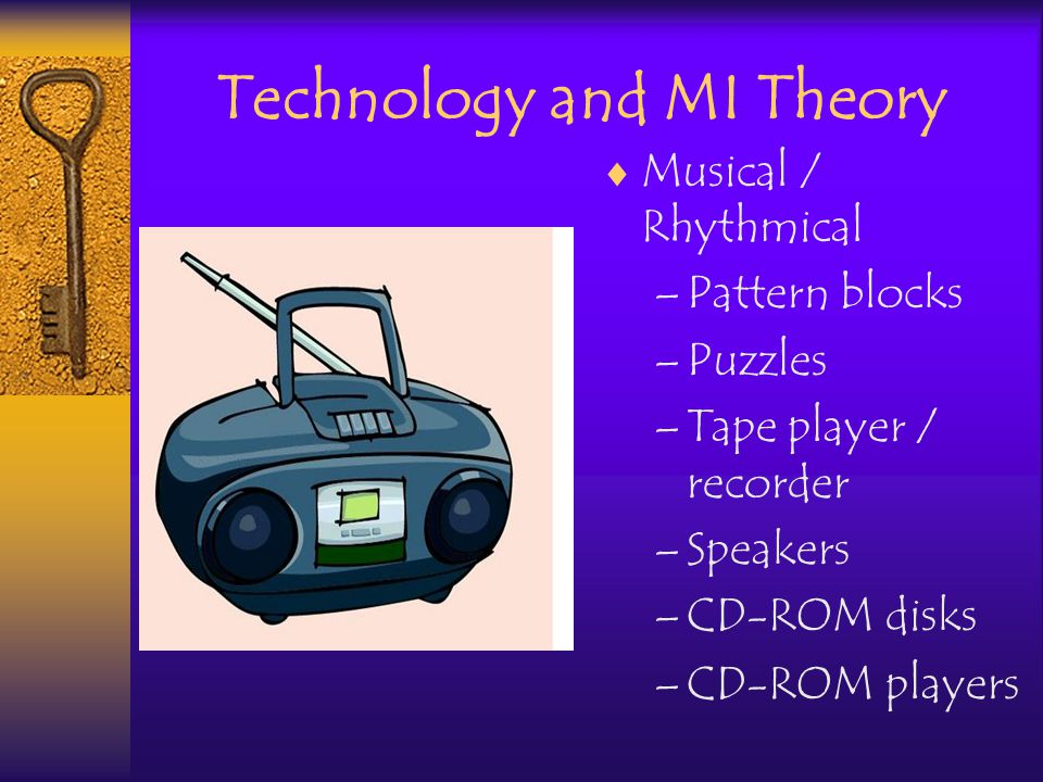 Technology and MI Theory Musical / Rhythmical –Pattern blocks –Puzzles –Tape player / recorder –Speakers –CD-ROM disks –CD-ROM players