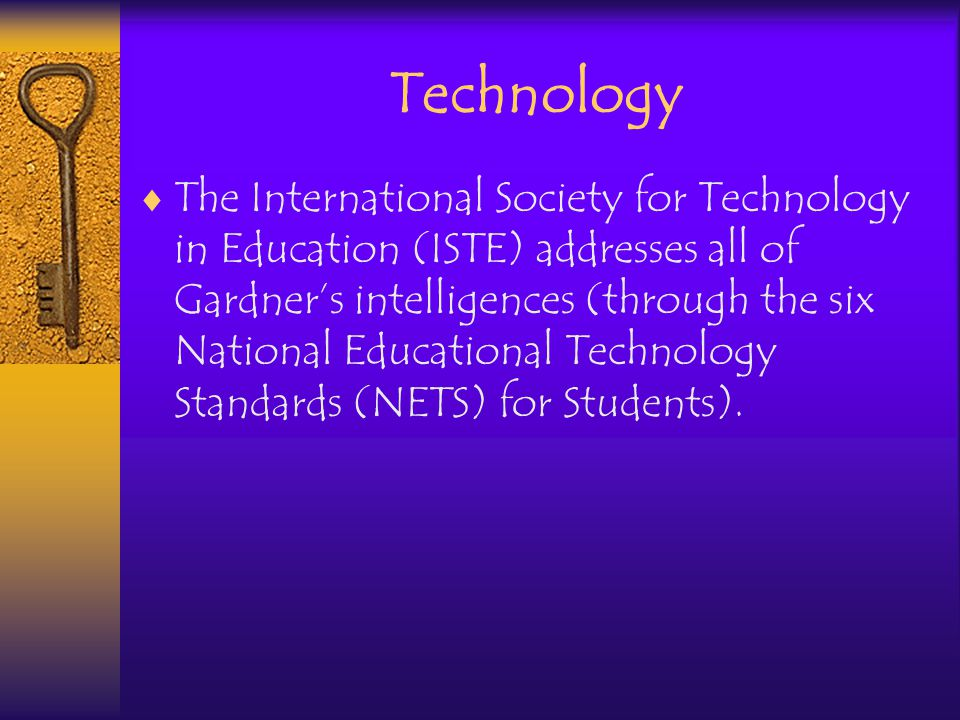 Technology The International Society for Technology in Education (ISTE) addresses all of Gardners intelligences (through the six National Educational Technology Standards (NETS) for Students).