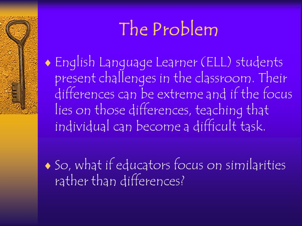 The Problem English Language Learner (ELL) students present challenges in the classroom.