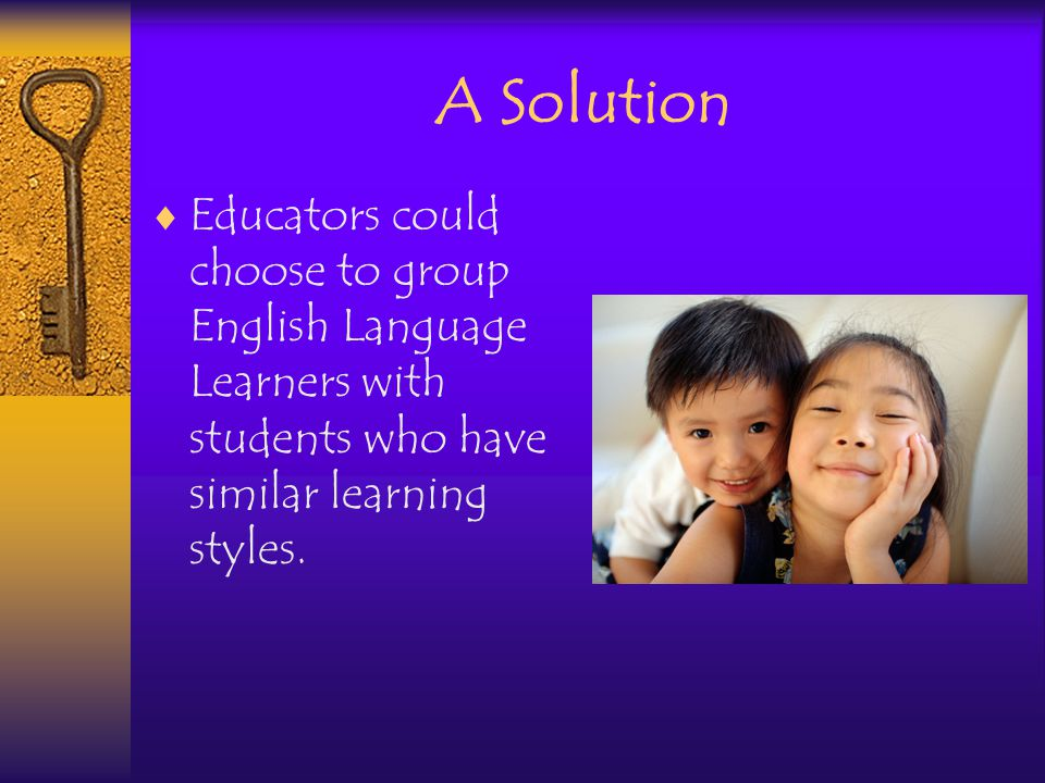 A Solution Educators could choose to group English Language Learners with students who have similar learning styles.