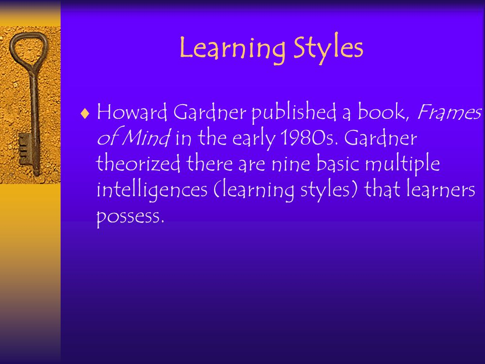 Learning Styles Howard Gardner published a book, Frames of Mind in the early 1980s.