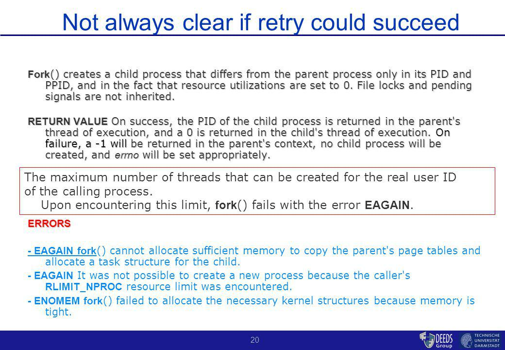 20 Not always clear if retry could succeed Fork () creates a child process that differs from the parent process only in its PID and PPID, and in the fact that resource utilizations are set to 0.