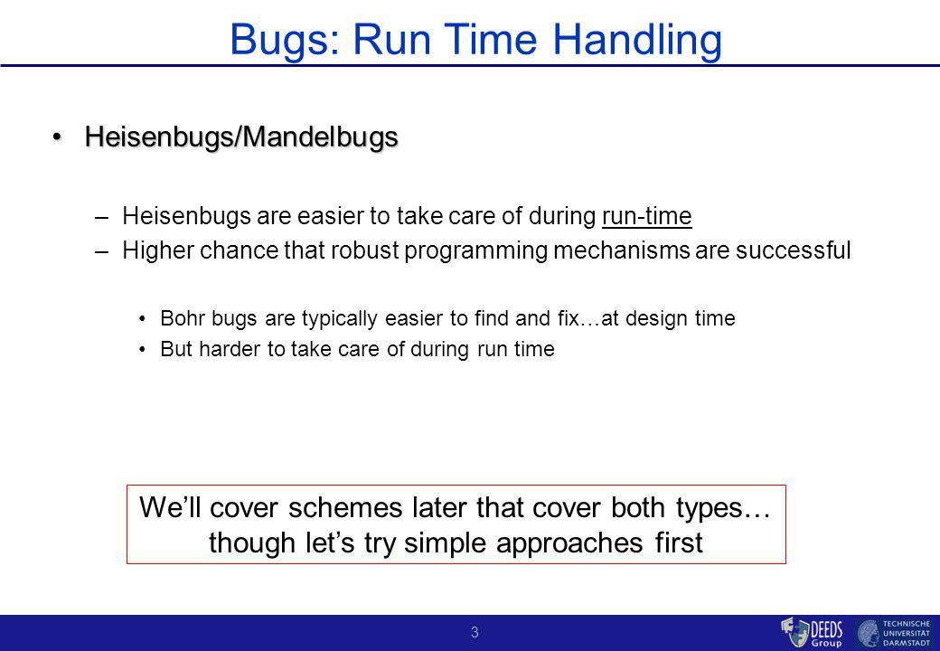 3 Bugs: Run Time Handling Heisenbugs/MandelbugsHeisenbugs/Mandelbugs –Heisenbugs are easier to take care of during run-time –Higher chance that robust programming mechanisms are successful Bohr bugs are typically easier to find and fix…at design time But harder to take care of during run time Well cover schemes later that cover both types… though lets try simple approaches first