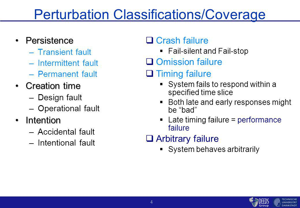 4 Perturbation Classifications/Coverage PersistencePersistence –Transient fault –Intermittent fault –Permanent fault Creation timeCreation time –Design fault –Operational fault IntentionIntention –Accidental fault –Intentional fault Crash failure Fail-silent and Fail-stop Omission failure Timing failure System fails to respond within a specified time slice Both late and early responses might be bad Late timing failure = performance failure Arbitrary failure System behaves arbitrarily