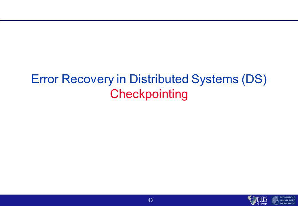 48 Error Recovery in Distributed Systems (DS) Checkpointing