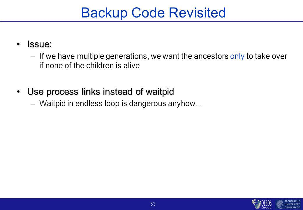 53 Backup Code Revisited Issue:Issue: –If we have multiple generations, we want the ancestors only to take over if none of the children is alive Use process links instead of waitpidUse process links instead of waitpid –Waitpid in endless loop is dangerous anyhow...