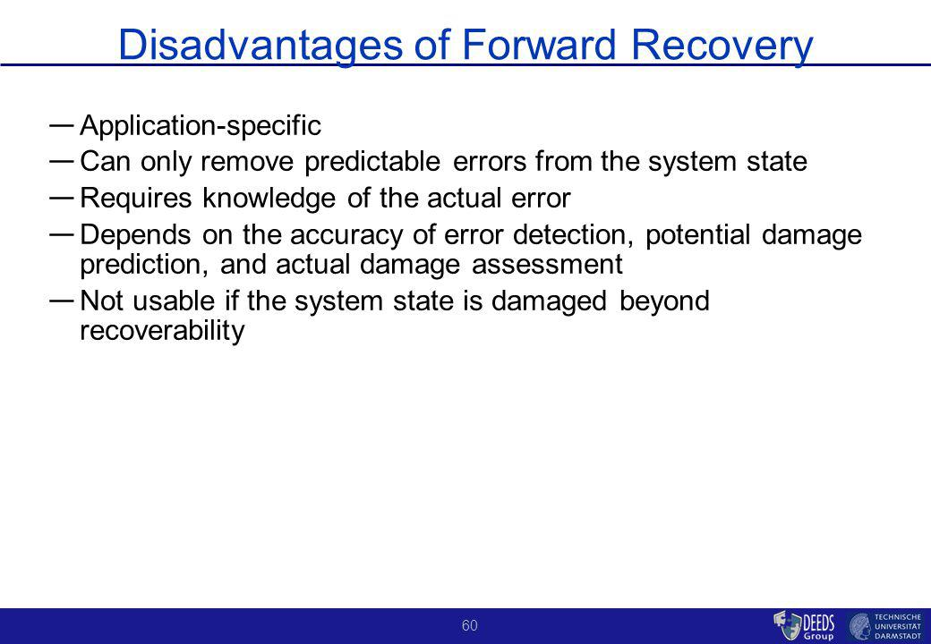60 Disadvantages of Forward Recovery Application-specific Can only remove predictable errors from the system state Requires knowledge of the actual error Depends on the accuracy of error detection, potential damage prediction, and actual damage assessment Not usable if the system state is damaged beyond recoverability