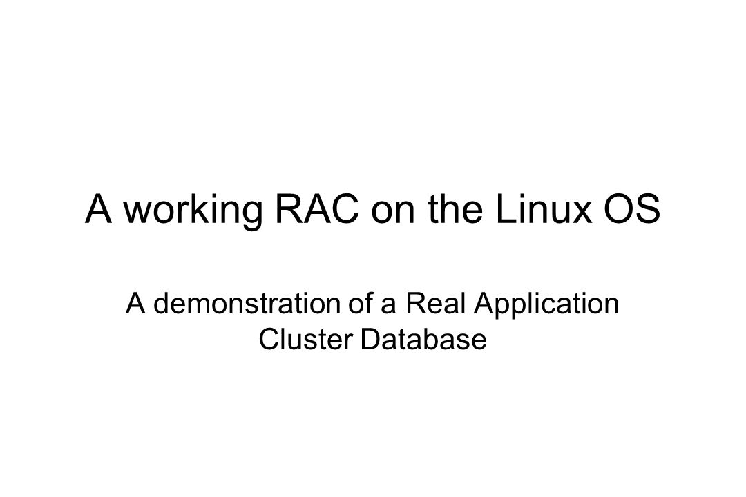 A working RAC on the Linux OS A demonstration of a Real Application Cluster Database