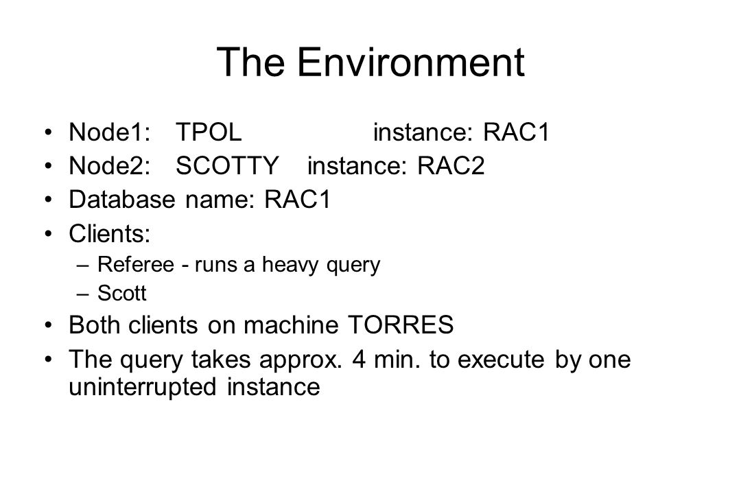 The Environment Node1:TPOLinstance: RAC1 Node2:SCOTTYinstance: RAC2 Database name: RAC1 Clients: –Referee - runs a heavy query –Scott Both clients on machine TORRES The query takes approx.