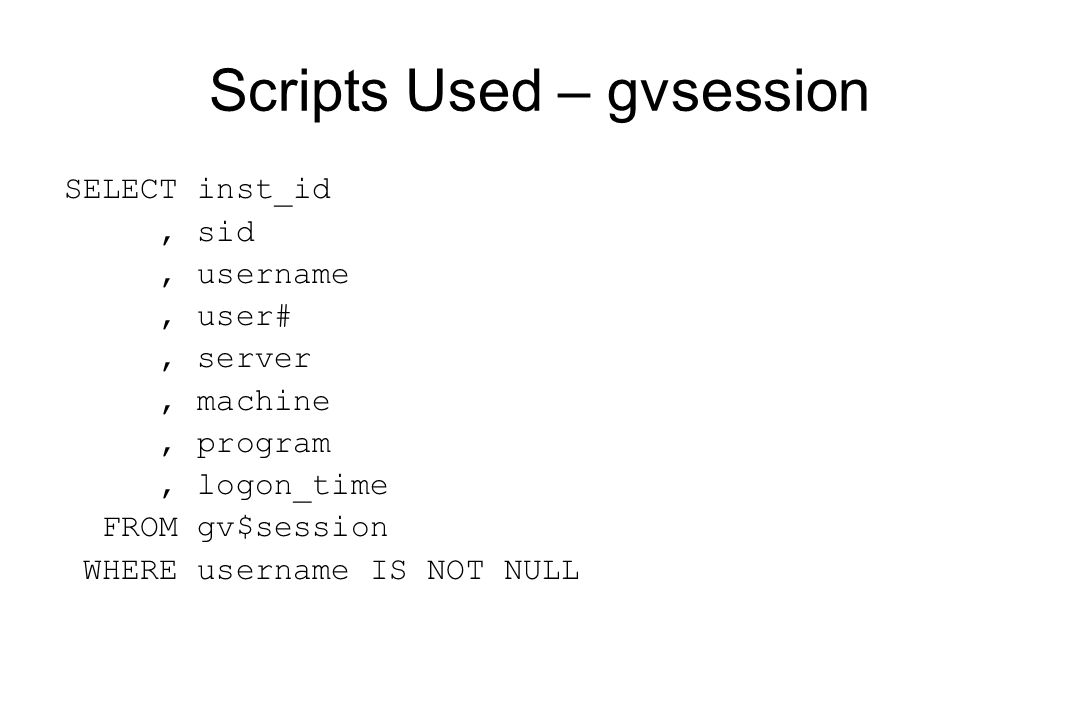 Scripts Used – gvsession SELECT inst_id, sid, username, user#, server, machine, program, logon_time FROM gv$session WHERE username IS NOT NULL