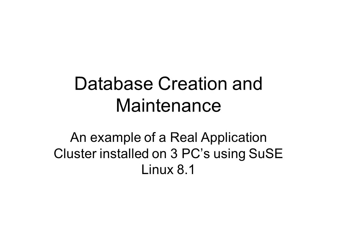 Database Creation and Maintenance An example of a Real Application Cluster installed on 3 PCs using SuSE Linux 8.1