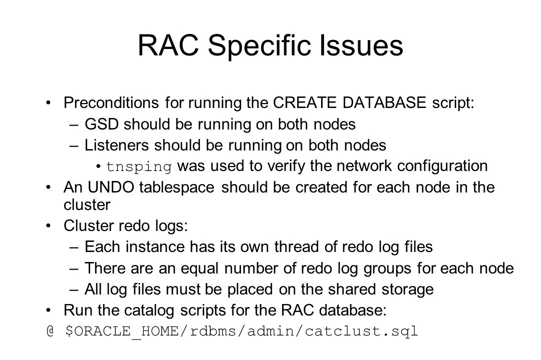 RAC Specific Issues Preconditions for running the CREATE DATABASE script: –GSD should be running on both nodes –Listeners should be running on both nodes tnsping was used to verify the network configuration An UNDO tablespace should be created for each node in the cluster Cluster redo logs: –Each instance has its own thread of redo log files –There are an equal number of redo log groups for each node –All log files must be placed on the shared storage Run the catalog scripts for the RAC database: @ $ORACLE_HOME/rdbms/admin/catclust.sql