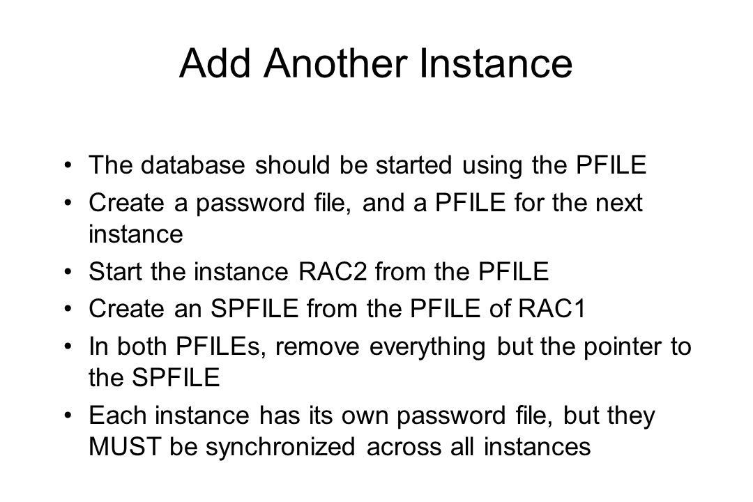 Add Another Instance The database should be started using the PFILE Create a password file, and a PFILE for the next instance Start the instance RAC2 from the PFILE Create an SPFILE from the PFILE of RAC1 In both PFILEs, remove everything but the pointer to the SPFILE Each instance has its own password file, but they MUST be synchronized across all instances