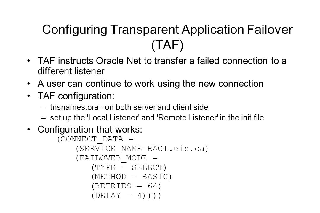 Configuring Transparent Application Failover (TAF) TAF instructs Oracle Net to transfer a failed connection to a different listener A user can continue to work using the new connection TAF configuration: –tnsnames.ora - on both server and client side –set up the Local Listener and Remote Listener in the init file Configuration that works: (CONNECT_DATA = (SERVICE_NAME=RAC1.eis.ca) (FAILOVER_MODE = (TYPE = SELECT) (METHOD = BASIC) (RETRIES = 64) (DELAY = 4))))