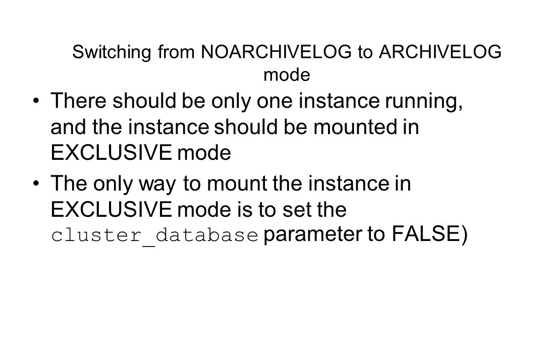 Switching from NOARCHIVELOG to ARCHIVELOG mode There should be only one instance running, and the instance should be mounted in EXCLUSIVE mode The only way to mount the instance in EXCLUSIVE mode is to set the cluster_database parameter to FALSE)