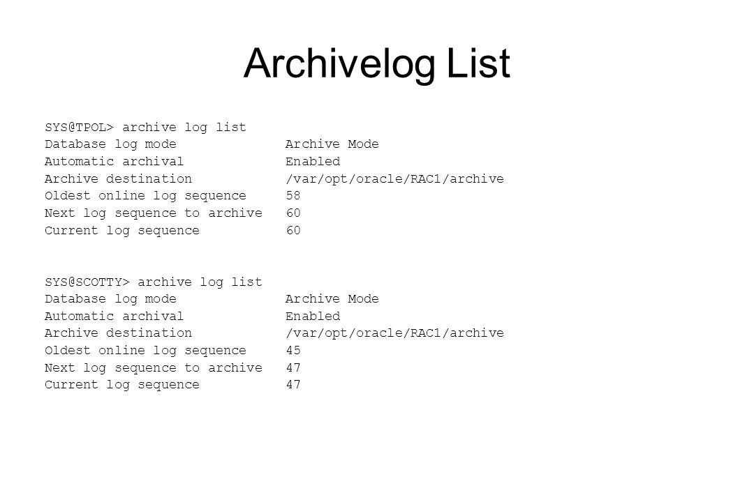 Archivelog List SYS@TPOL> archive log list Database log mode Archive Mode Automatic archival Enabled Archive destination /var/opt/oracle/RAC1/archive Oldest online log sequence 58 Next log sequence to archive 60 Current log sequence 60 SYS@SCOTTY> archive log list Database log mode Archive Mode Automatic archival Enabled Archive destination /var/opt/oracle/RAC1/archive Oldest online log sequence 45 Next log sequence to archive 47 Current log sequence 47