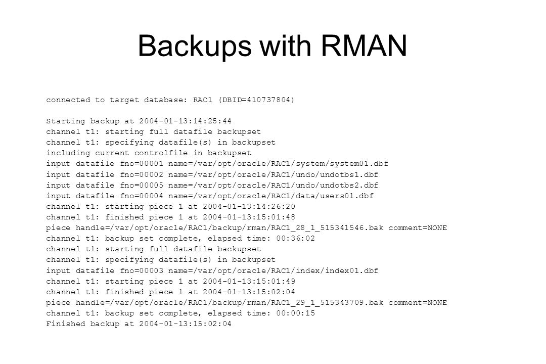 Backups with RMAN connected to target database: RAC1 (DBID=410737804) Starting backup at 2004-01-13:14:25:44 channel t1: starting full datafile backupset channel t1: specifying datafile(s) in backupset including current controlfile in backupset input datafile fno=00001 name=/var/opt/oracle/RAC1/system/system01.dbf input datafile fno=00002 name=/var/opt/oracle/RAC1/undo/undotbs1.dbf input datafile fno=00005 name=/var/opt/oracle/RAC1/undo/undotbs2.dbf input datafile fno=00004 name=/var/opt/oracle/RAC1/data/users01.dbf channel t1: starting piece 1 at 2004-01-13:14:26:20 channel t1: finished piece 1 at 2004-01-13:15:01:48 piece handle=/var/opt/oracle/RAC1/backup/rman/RAC1_28_1_515341546.bak comment=NONE channel t1: backup set complete, elapsed time: 00:36:02 channel t1: starting full datafile backupset channel t1: specifying datafile(s) in backupset input datafile fno=00003 name=/var/opt/oracle/RAC1/index/index01.dbf channel t1: starting piece 1 at 2004-01-13:15:01:49 channel t1: finished piece 1 at 2004-01-13:15:02:04 piece handle=/var/opt/oracle/RAC1/backup/rman/RAC1_29_1_515343709.bak comment=NONE channel t1: backup set complete, elapsed time: 00:00:15 Finished backup at 2004-01-13:15:02:04