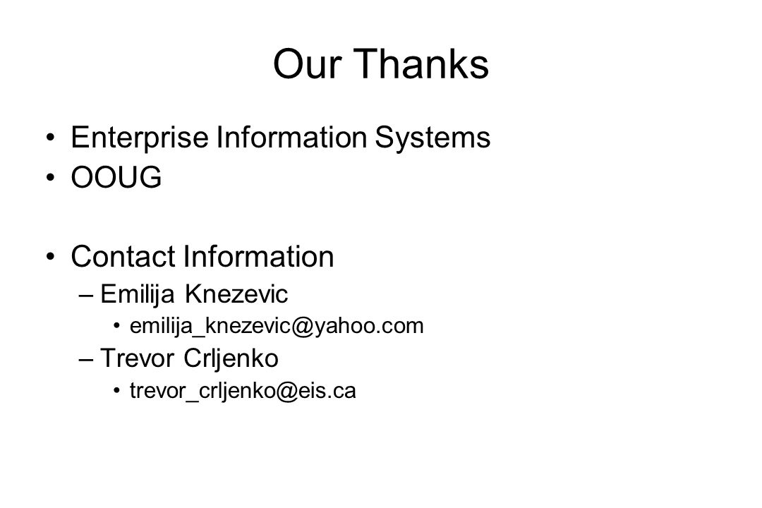 Our Thanks Enterprise Information Systems OOUG Contact Information –Emilija Knezevic emilija_knezevic@yahoo.com –Trevor Crljenko trevor_crljenko@eis.ca