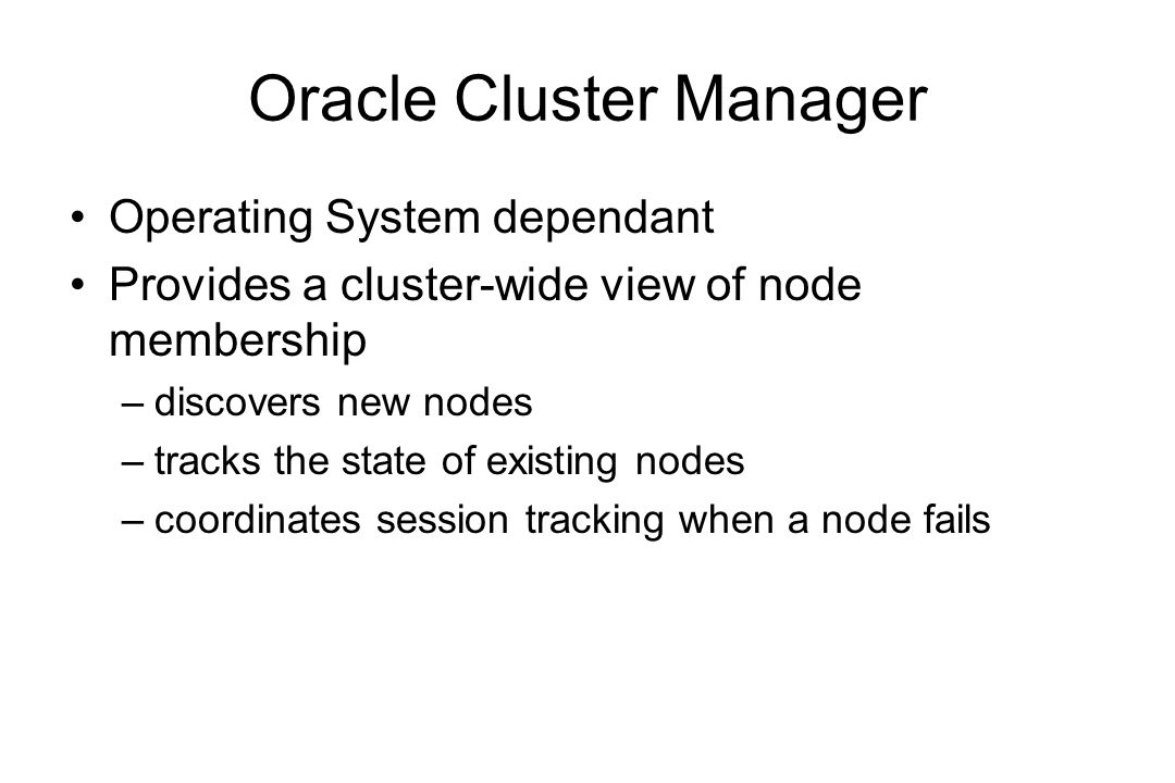 Oracle Cluster Manager Operating System dependant Provides a cluster-wide view of node membership –discovers new nodes –tracks the state of existing nodes –coordinates session tracking when a node fails