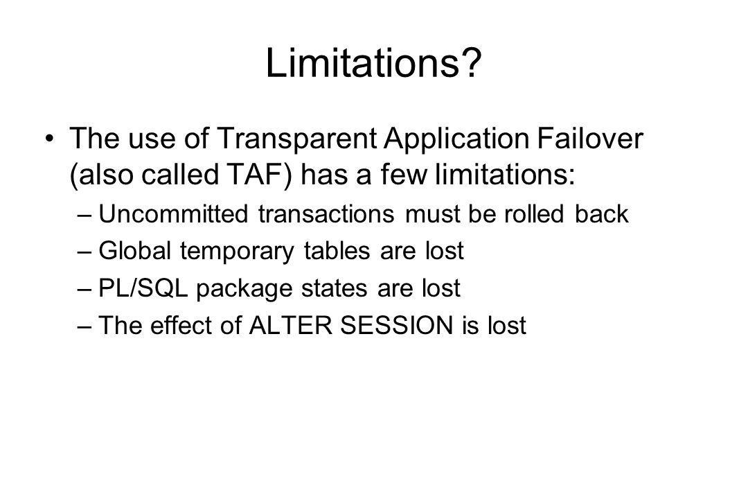 Limitations? The use of Transparent Application Failover (also called TAF) has a few limitations: –Uncommitted transactions must be rolled back –Globa