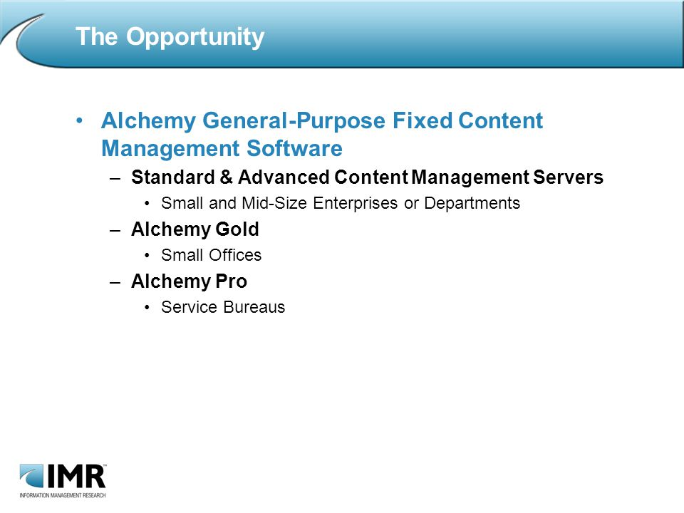 The Opportunity Alchemy General-Purpose Fixed Content Management Software –Standard & Advanced Content Management Servers Small and Mid-Size Enterprises or Departments –Alchemy Gold Small Offices –Alchemy Pro Service Bureaus