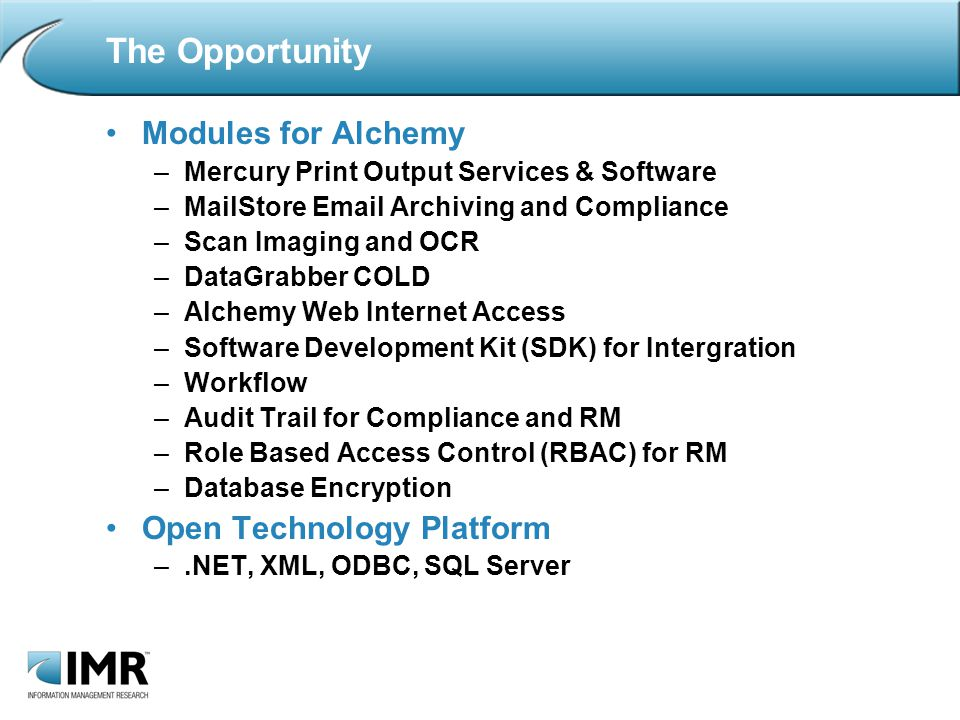 The Opportunity Modules for Alchemy –Mercury Print Output Services & Software –MailStore  Archiving and Compliance –Scan Imaging and OCR –DataGrabber COLD –Alchemy Web Internet Access –Software Development Kit (SDK) for Intergration –Workflow –Audit Trail for Compliance and RM –Role Based Access Control (RBAC) for RM –Database Encryption Open Technology Platform –.NET, XML, ODBC, SQL Server