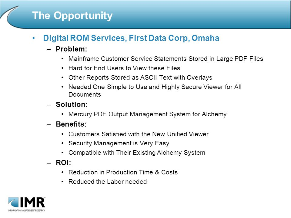 The Opportunity Digital ROM Services, First Data Corp, Omaha –Problem: Mainframe Customer Service Statements Stored in Large PDF Files Hard for End Users to View these Files Other Reports Stored as ASCII Text with Overlays Needed One Simple to Use and Highly Secure Viewer for All Documents –Solution: Mercury PDF Output Management System for Alchemy –Benefits: Customers Satisfied with the New Unified Viewer Security Management is Very Easy Compatible with Their Existing Alchemy System –ROI: Reduction in Production Time & Costs Reduced the Labor needed