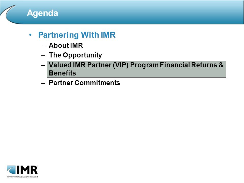 Partnering With IMR –About IMR –The Opportunity –Valued IMR Partner (VIP) Program Financial Returns & Benefits –Partner Commitments Agenda
