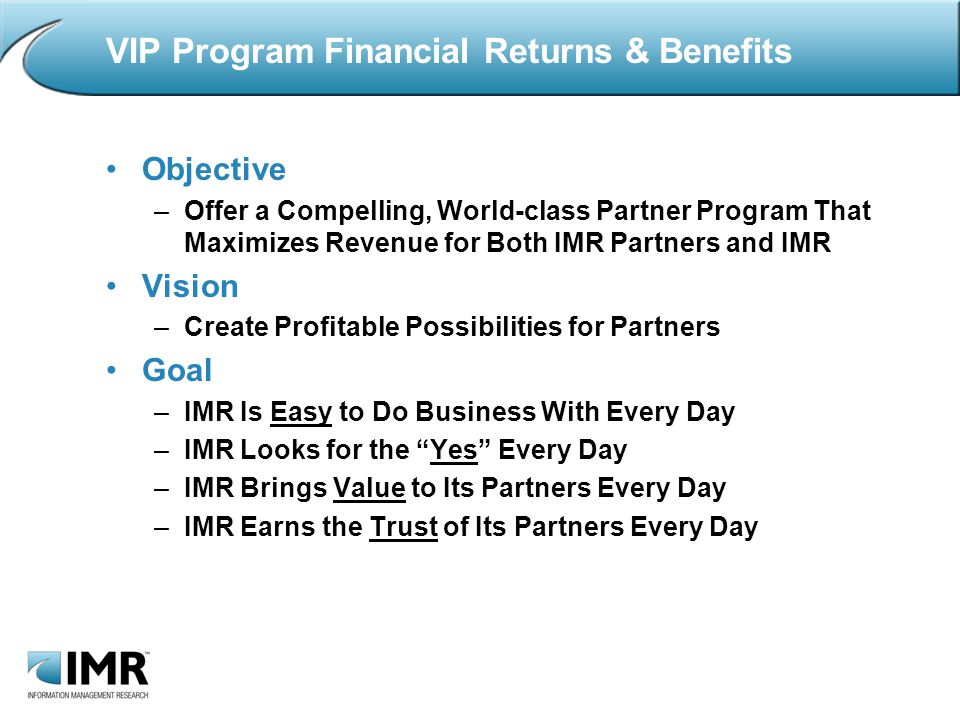 VIP Program Financial Returns & Benefits Objective –Offer a Compelling, World-class Partner Program That Maximizes Revenue for Both IMR Partners and IMR Vision –Create Profitable Possibilities for Partners Goal –IMR Is Easy to Do Business With Every Day –IMR Looks for the Yes Every Day –IMR Brings Value to Its Partners Every Day –IMR Earns the Trust of Its Partners Every Day