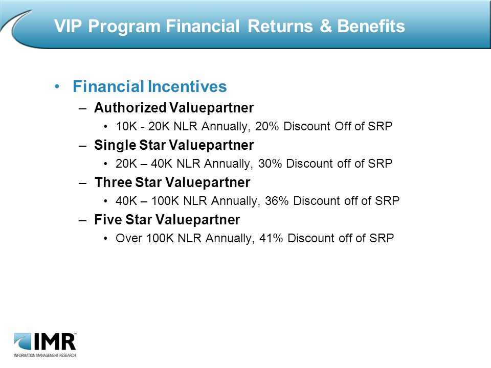 Financial Incentives –Authorized Valuepartner 10K - 20K NLR Annually, 20% Discount Off of SRP –Single Star Valuepartner 20K – 40K NLR Annually, 30% Discount off of SRP –Three Star Valuepartner 40K – 100K NLR Annually, 36% Discount off of SRP –Five Star Valuepartner Over 100K NLR Annually, 41% Discount off of SRP VIP Program Financial Returns & Benefits
