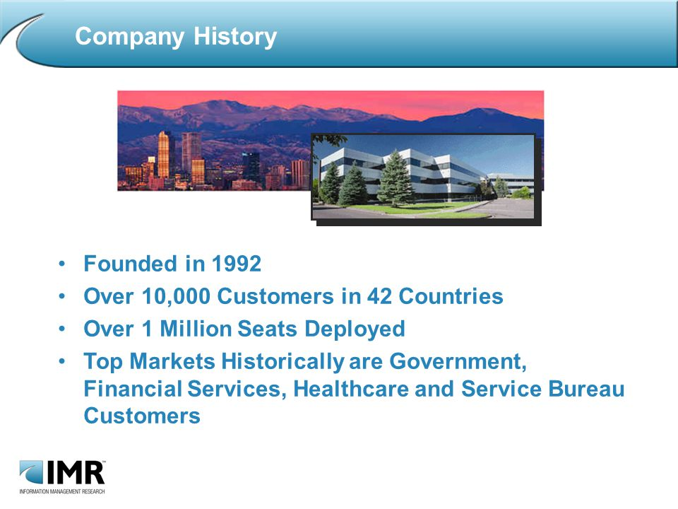 Company History Founded in 1992 Over 10,000 Customers in 42 Countries Over 1 Million Seats Deployed Top Markets Historically are Government, Financial Services, Healthcare and Service Bureau Customers