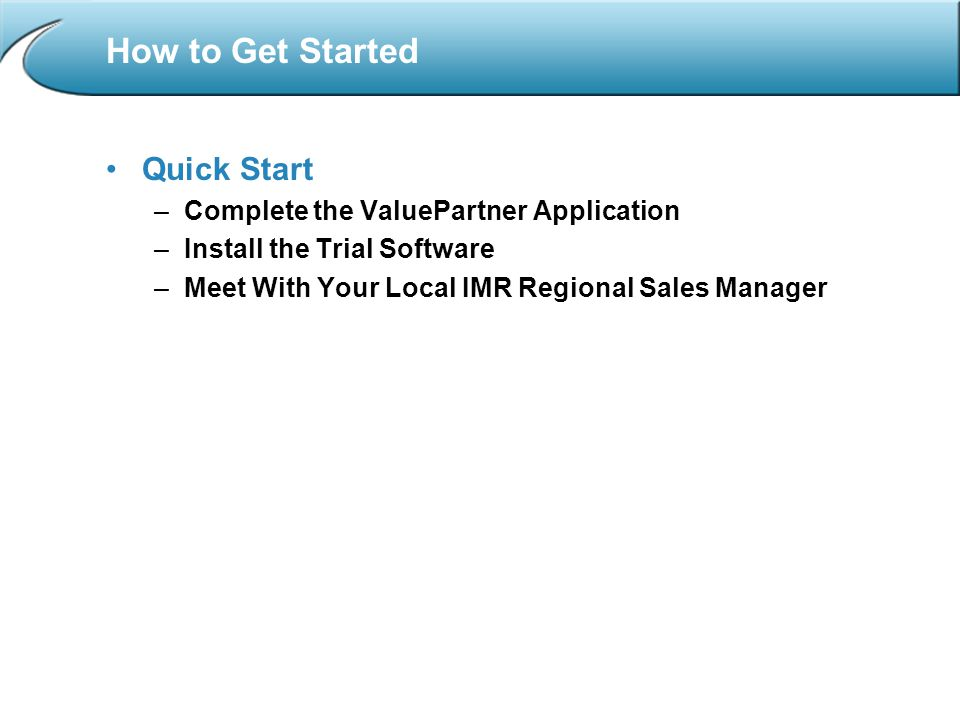 How to Get Started Quick Start –Complete the ValuePartner Application –Install the Trial Software –Meet With Your Local IMR Regional Sales Manager