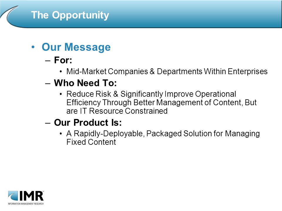 The Opportunity Our Message –For: Mid-Market Companies & Departments Within Enterprises –Who Need To: Reduce Risk & Significantly Improve Operational Efficiency Through Better Management of Content, But are IT Resource Constrained –Our Product Is: A Rapidly-Deployable, Packaged Solution for Managing Fixed Content