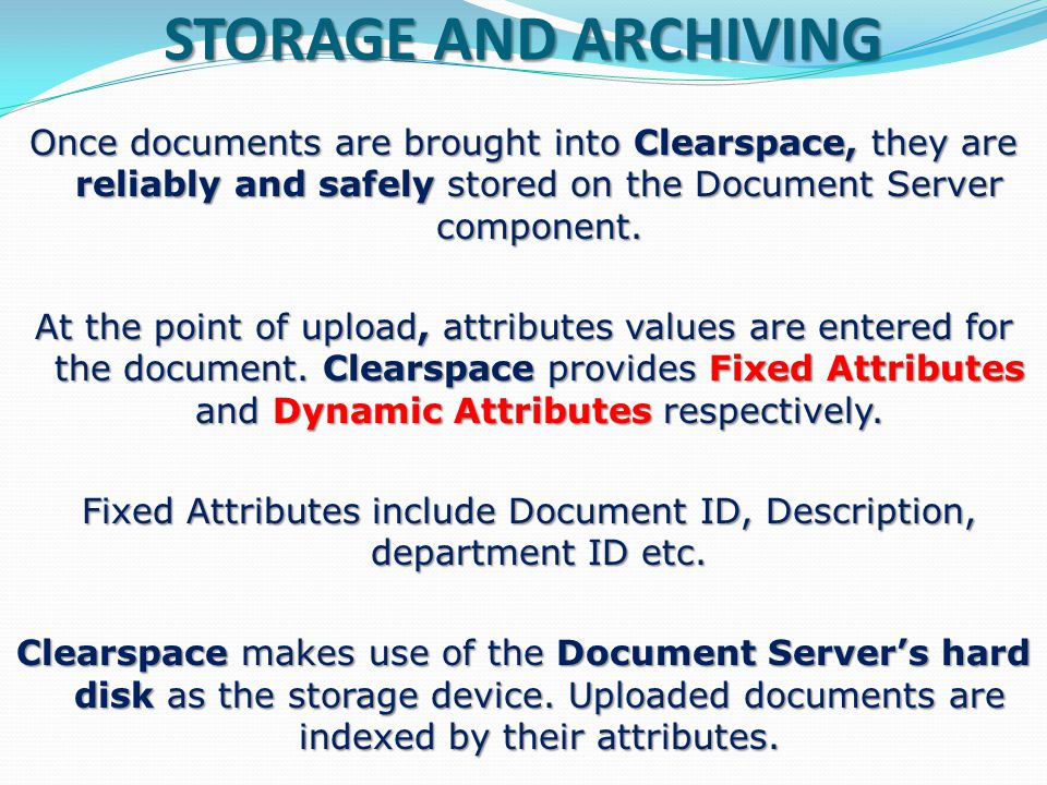 DOCUMENT UPLOAD Because Clearspace is designed to enhance business operations, it accommodates all the types of documents – paper, electronic, audio and video to name a few – that may be part of your organisations processes and procedures.