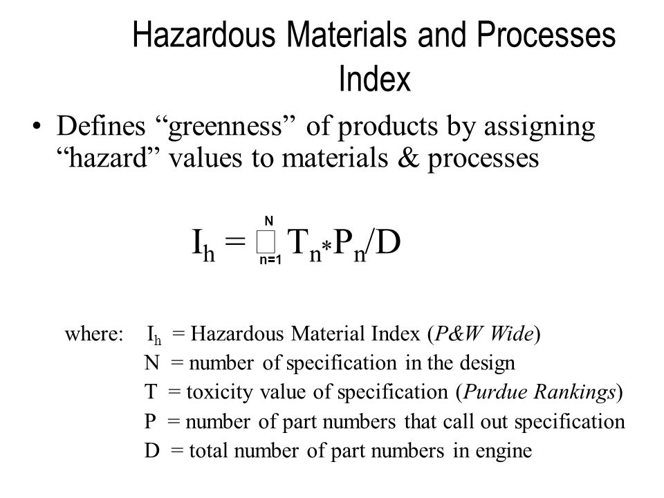 Hazardous Materials and Processes Index Defines greenness of products by assigning hazard values to materials & processes I h = T n * P n /D where: I h = Hazardous Material Index (P&W Wide) N = number of specification in the design T = toxicity value of specification (Purdue Rankings) P = number of part numbers that call out specification D = total number of part numbers in engine N n=1