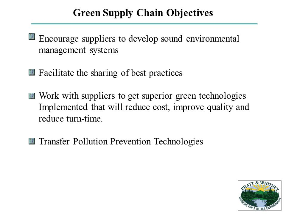 Green Supply Chain Objectives Encourage suppliers to develop sound environmental management systems Facilitate the sharing of best practices Work with suppliers to get superior green technologies Implemented that will reduce cost, improve quality and reduce turn-time.