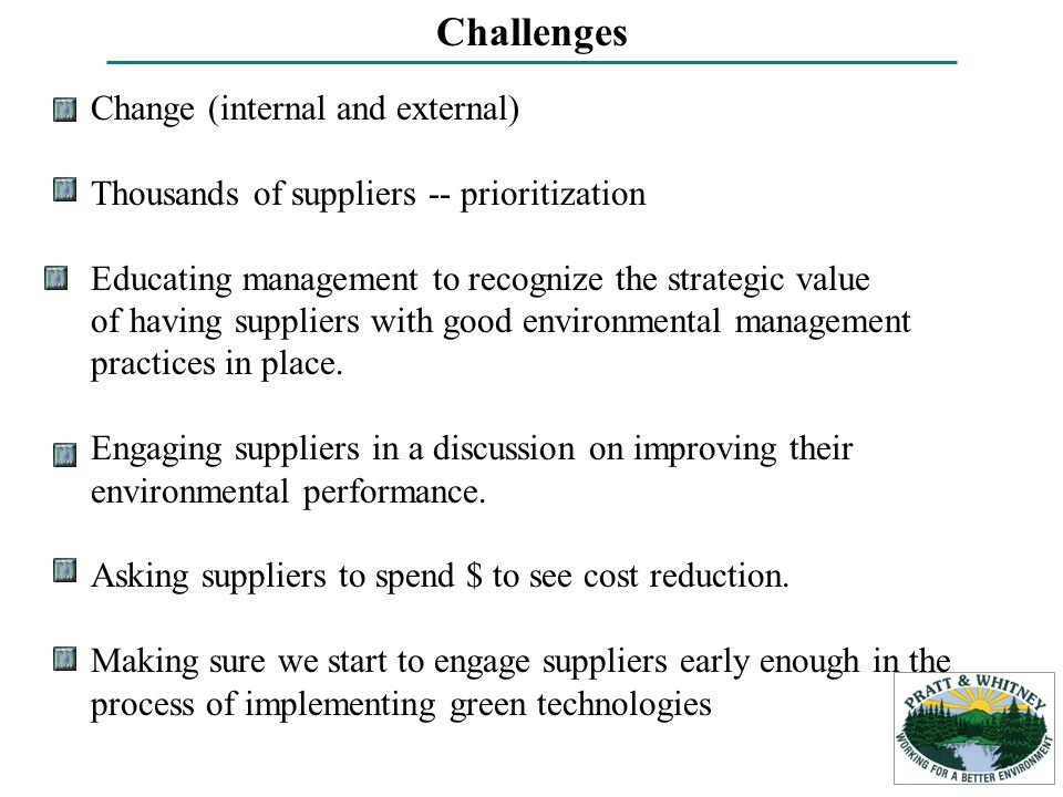 Change (internal and external) Thousands of suppliers -- prioritization Educating management to recognize the strategic value of having suppliers with good environmental management practices in place.