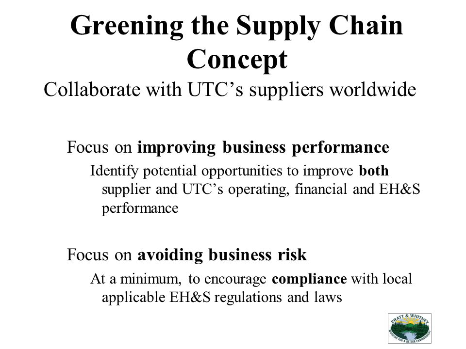 Greening the Supply Chain Concept Collaborate with UTCs suppliers worldwide Focus on improving business performance Identify potential opportunities to improve both supplier and UTCs operating, financial and EH&S performance Focus on avoiding business risk At a minimum, to encourage compliance with local applicable EH&S regulations and laws