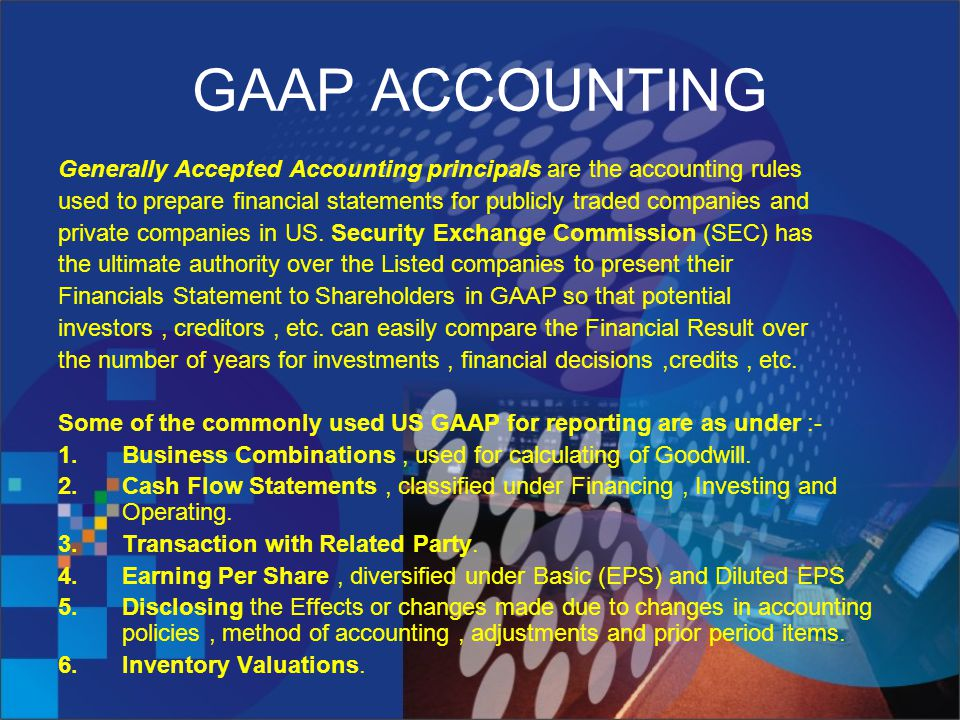 GAAP ACCOUNTING Generally Accepted Accounting principals are the accounting rules used to prepare financial statements for publicly traded companies and private companies in US.