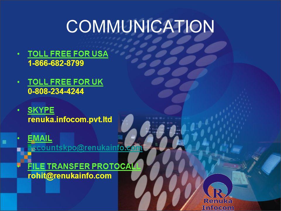 COMMUNICATION TOLL FREE FOR USA 1-866-682-8799 TOLL FREE FOR UK 0-808-234-4244 SKYPE renuka.infocom.pvt.ltd EMAIL accountskpo@renukainfo.com FILE TRANSFER PROTOCALL rohit@renukainfo.com
