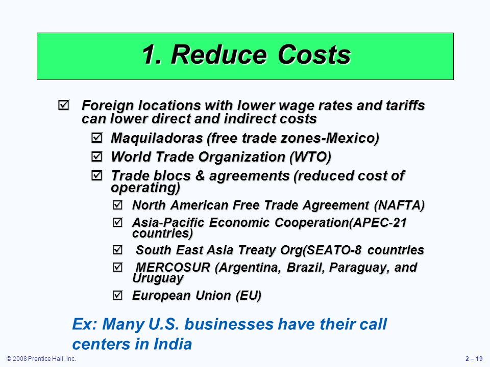 © 2008 Prentice Hall, Inc.2 – 19 1. Reduce Costs Foreign locations with lower wage rates and tariffs can lower direct and indirect costs Foreign locat